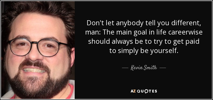Don't let anybody tell you different, man: The main goal in life careerwise should always be to try to get paid to simply be yourself. - Kevin Smith