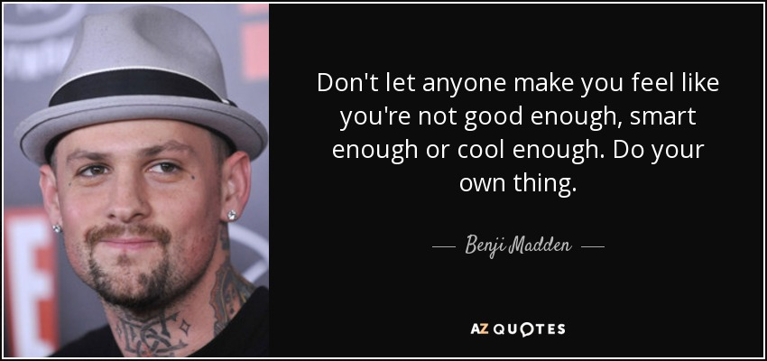 Don't let anyone make you feel like you're not good enough, smart enough or cool enough. Do your own thing. - Benji Madden