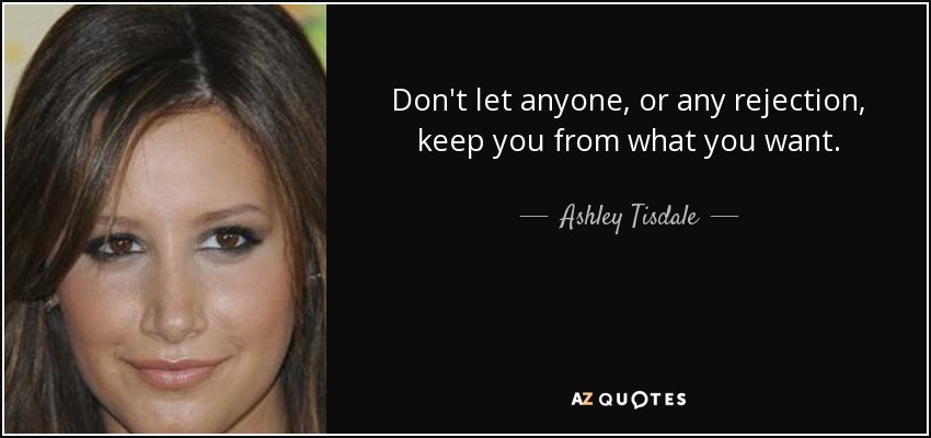 Don't let anyone, or any rejection, keep you from what you want. - Ashley Tisdale