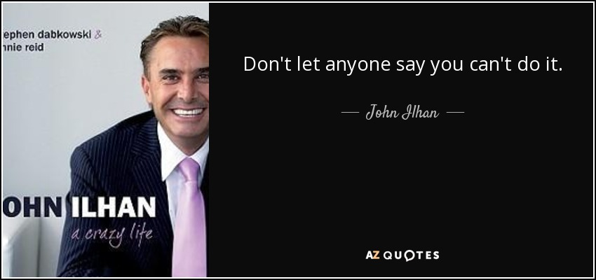 Don't let anyone say you can't do it. - John Ilhan