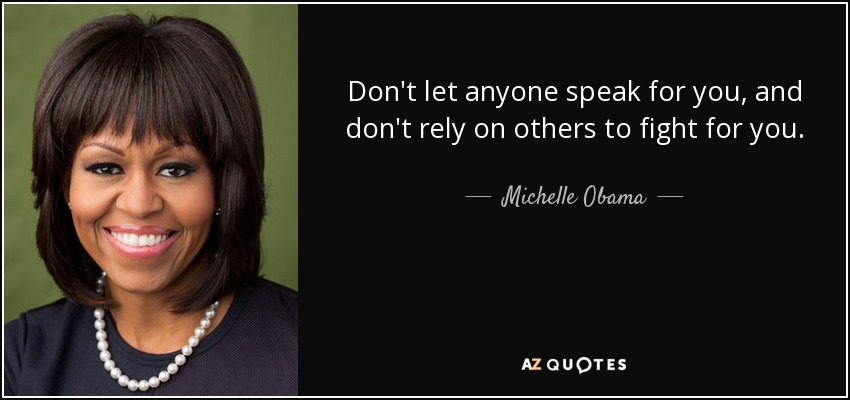 Don't let anyone speak for you, and don't rely on others to fight for you. - Michelle Obama