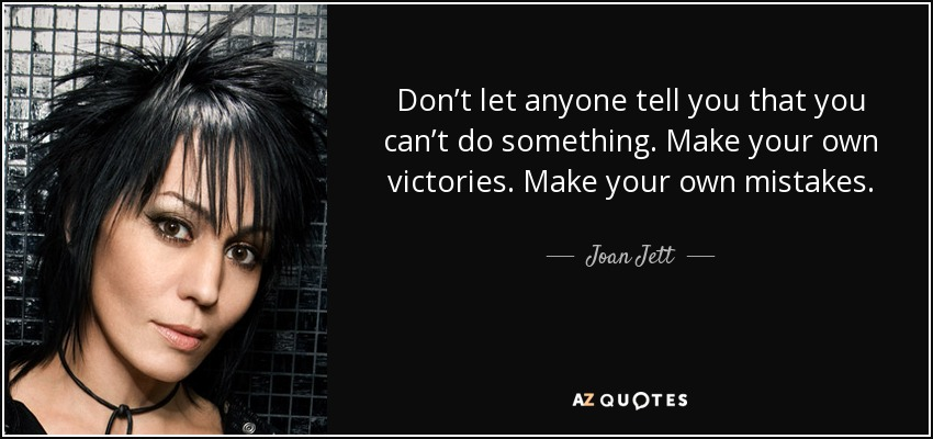 Don't let anyone tell you that you can't do something. Make your own victories. Make your own mistakes. - Joan Jett