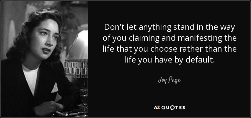 Don't let anything stand in the way of you claiming and manifesting the life that you choose rather than the life you have by default. - Joy Page