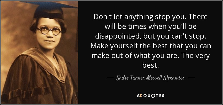 Don't let anything stop you. There will be times when you'll be disappointed, but you can't stop. Make yourself the best that you can make out of what you are. The very best. - Sadie Tanner Mossell Alexander