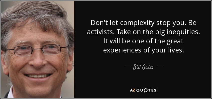 Don't let complexity stop you. Be activists. Take on the big inequities. It will be one of the great experiences of your lives. - Bill Gates