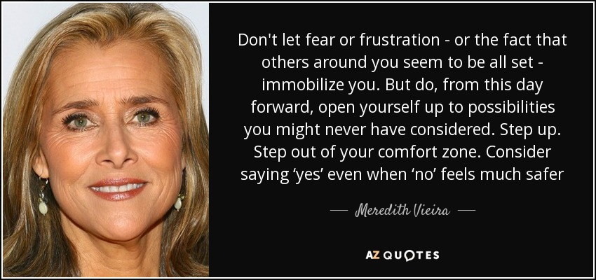 Don't let fear or frustration - or the fact that others around you seem to be all set - immobilize you. But do, from this day forward, open yourself up to possibilities you might never have considered. Step up. Step out of your comfort zone. Consider saying 'yes' even when 'no' feels much safer - Meredith Vieira