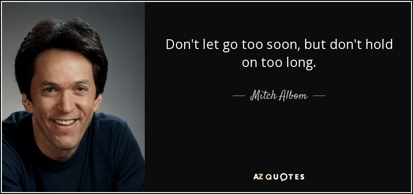 Don't let go too soon, but don't hold on too long. - Mitch Albom