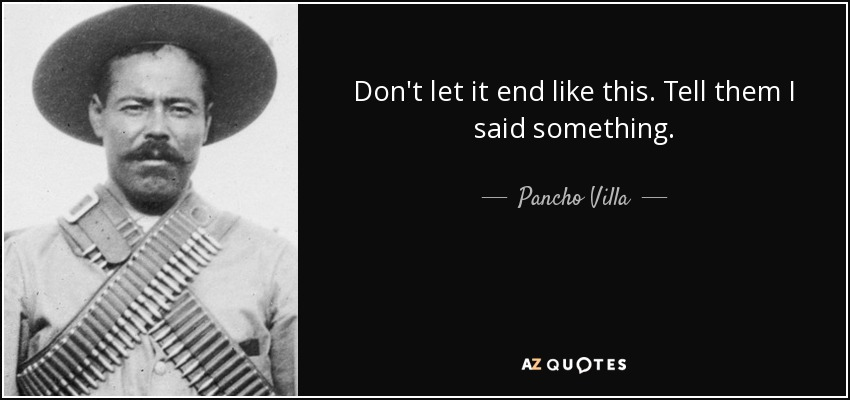 Don't let it end like this. Tell them I said something. - Pancho Villa