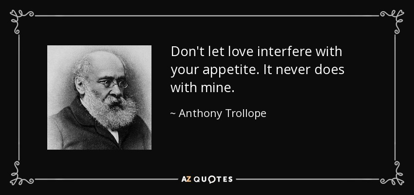 Don't let love interfere with your appetite. It never does with mine. - Anthony Trollope