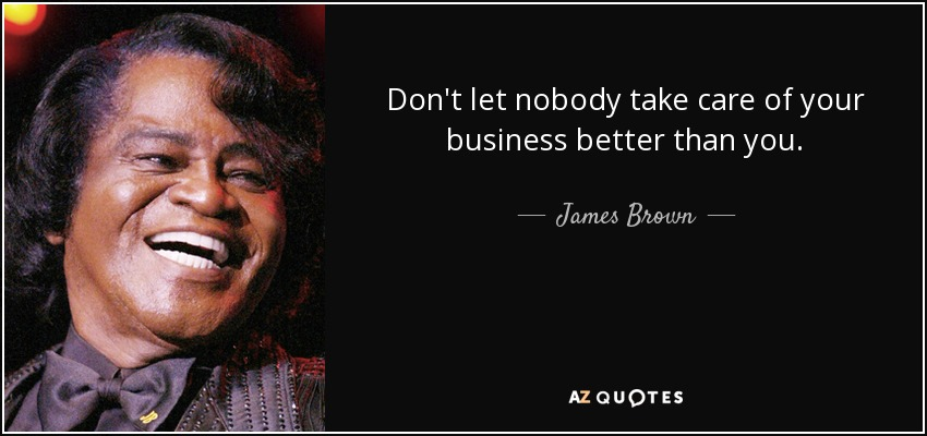 Don't let nobody take care of your business better than you. - James Brown