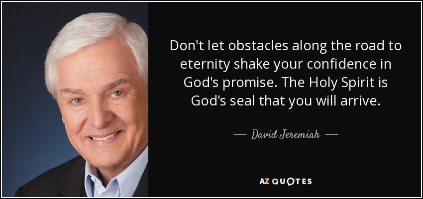 Don't let obstacles along the road to eternity shake your confidence in God's promise. The Holy Spirit is God's seal that you will arrive. - David Jeremiah