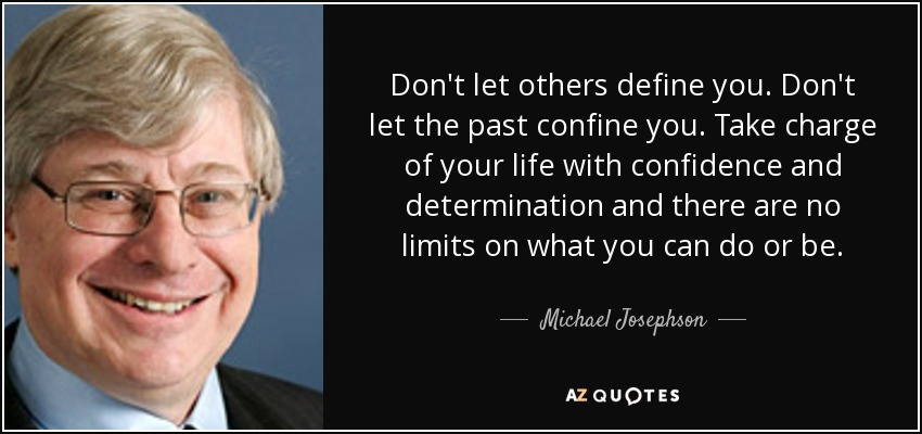 Don't let others define you. Don't let the past confine you. Take charge of your life with confidence and determination and there are no limits on what you can do or be. - Michael Josephson