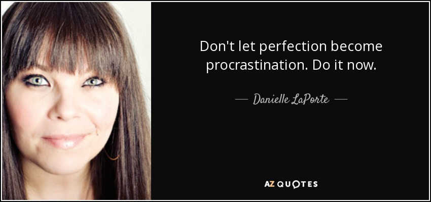 Don't let perfection become procrastination . Do it now. - Danielle LaPorte