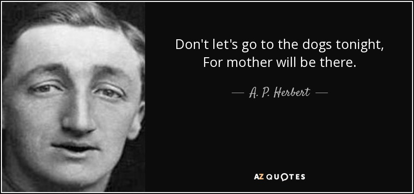Don't let's go to the dogs tonight, For mother will be there. - A. P. Herbert