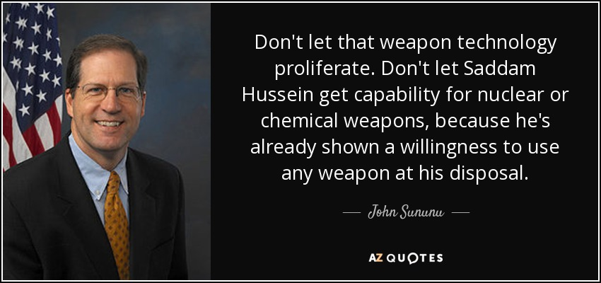 Don't let that weapon technology proliferate. Don't let Saddam Hussein get capability for nuclear or chemical weapons, because he's already shown a willingness to use any weapon at his disposal. - John Sununu