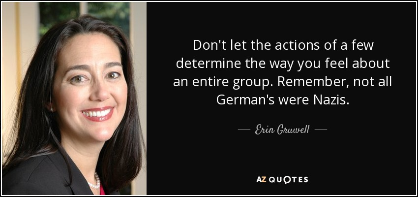 Don't let the actions of a few determine the way you feel about an entire group. Remember, not all German's were Nazis. - Erin Gruwell