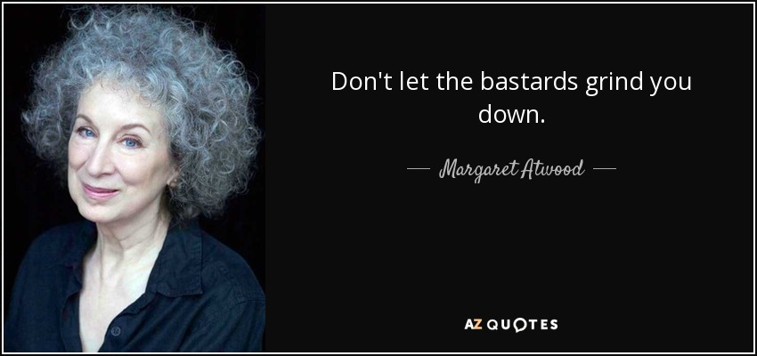 Don't let the bastards grind you down. - Margaret Atwood