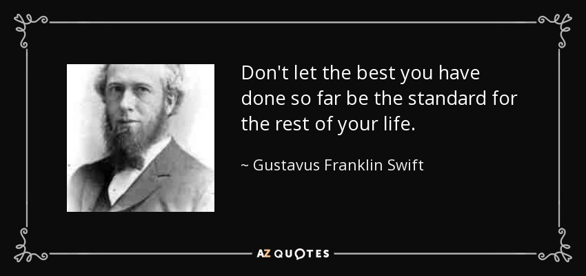 Don't let the best you have done so far be the standard for the rest of your life. - Gustavus Franklin Swift