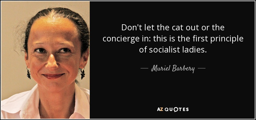 Don't let the cat out or the concierge in: this is the first principle of socialist ladies. - Muriel Barbery