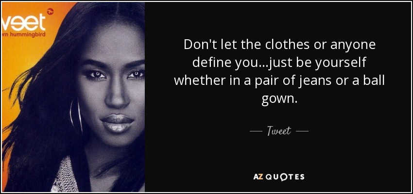 Don't let the clothes or anyone define you...just be yourself whether in a pair of jeans or a ball gown. - Tweet