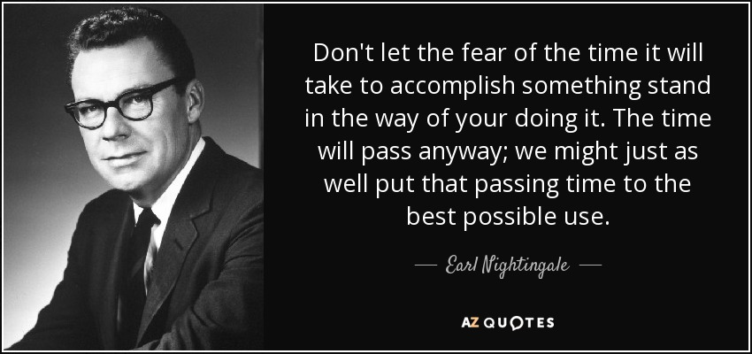 Don't let the fear of the time it will take to accomplish something stand in the way of your doing it. The time will pass anyway; we might just as well put that passing time to the best possible use. - Earl Nightingale