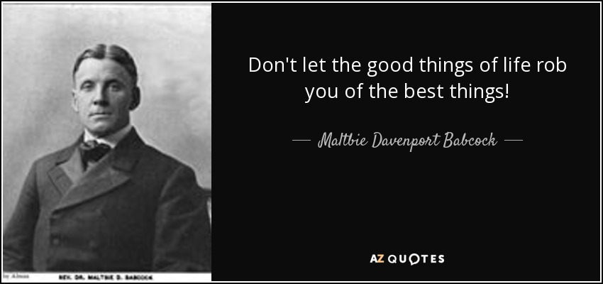 Don't let the good things of life rob you of the best things! - Maltbie Davenport Babcock