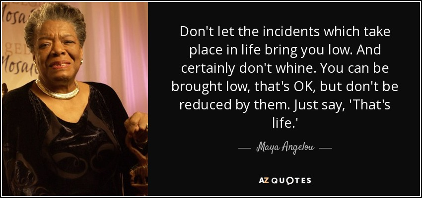 Don't let the incidents which take place in life bring you low. And certainly don't whine. You can be brought low, that's OK, but don't be reduced by them. Just say, 'That's life.' - Maya Angelou