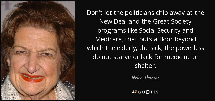 Don't let the politicians chip away at the New Deal and the Great Society programs like Social Security and Medicare, that puts a floor beyond which the elderly, the sick, the powerless do not starve or lack for medicine or shelter. - Helen Thomas