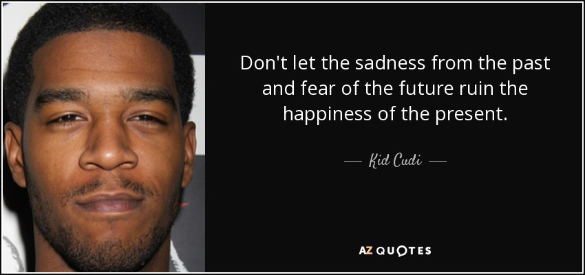 Dont Let The Sadness From Past And Fear Of Future Ruin Happiness Present Kid Cudi