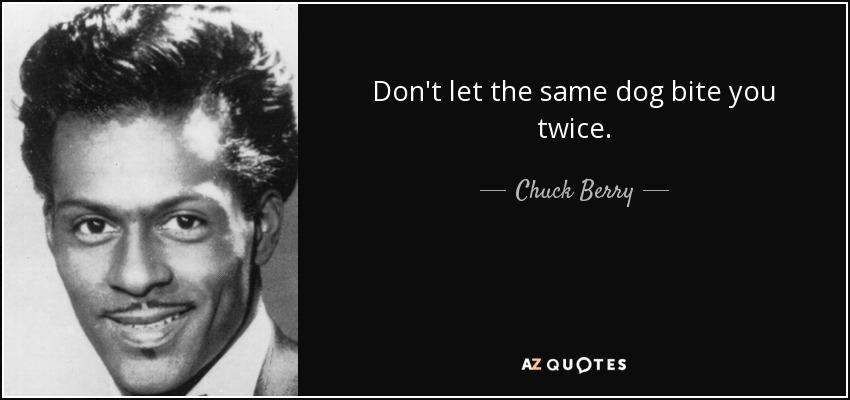 Don't let the same dog bite you twice. - Chuck Berry