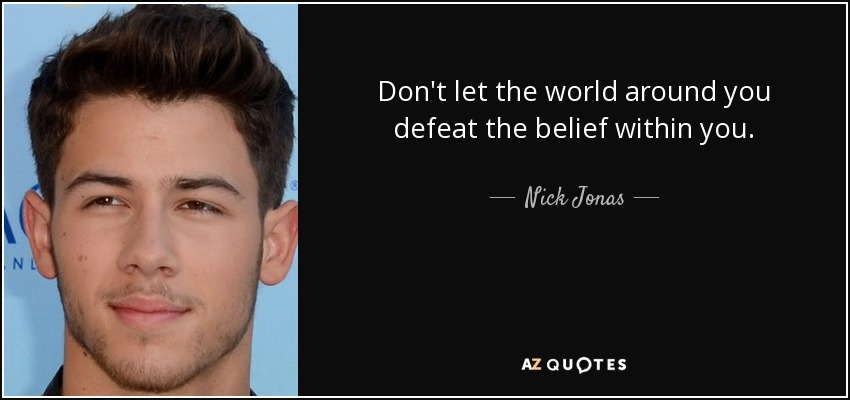 Don't let the world around you defeat the belief within you. - Nick Jonas