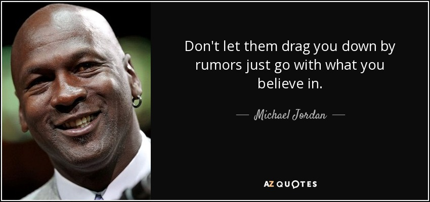 Don't let them drag you down by rumors just go with what you believe in. - Michael Jordan