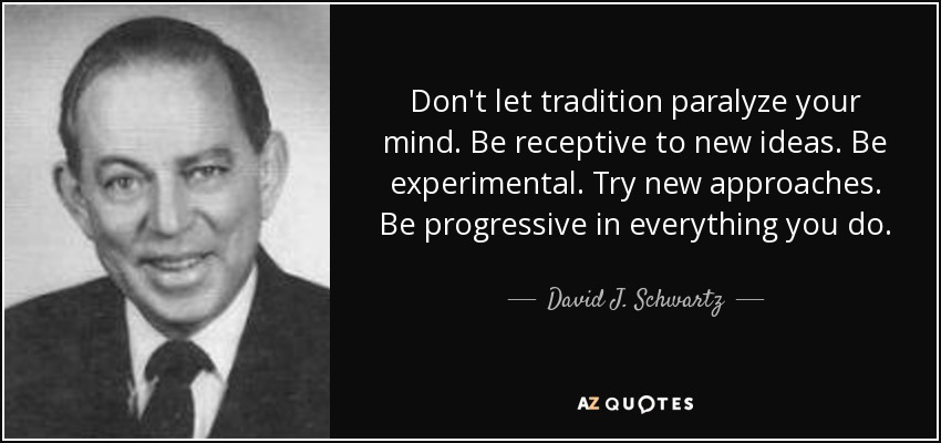 Don't let tradition paralyze your mind. Be receptive to new ideas. Be experimental. Try new approaches. Be progressive in everything you do. - David J. Schwartz