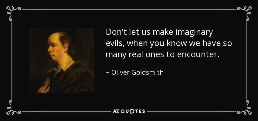 Don't let us make imaginary evils, when you know we have so many real ones to encounter. - Oliver Goldsmith