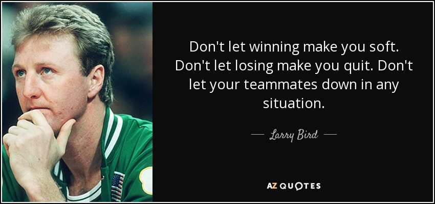 Don't let winning make you soft. Don't let losing make you quit. Don't let your teammates down in any situation. - Larry Bird