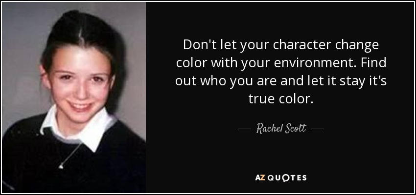 Don't let your character change color with your environment. Find out who you are and let it stay it's true color. - Rachel Scott