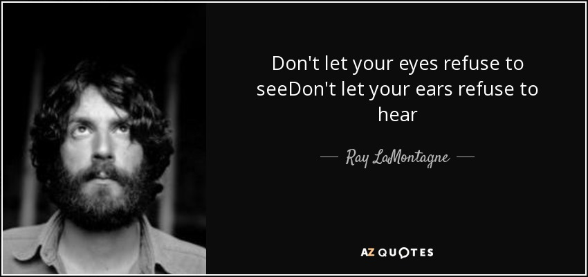 Don't let your eyes refuse to seeDon't let your ears refuse to hear - Ray LaMontagne