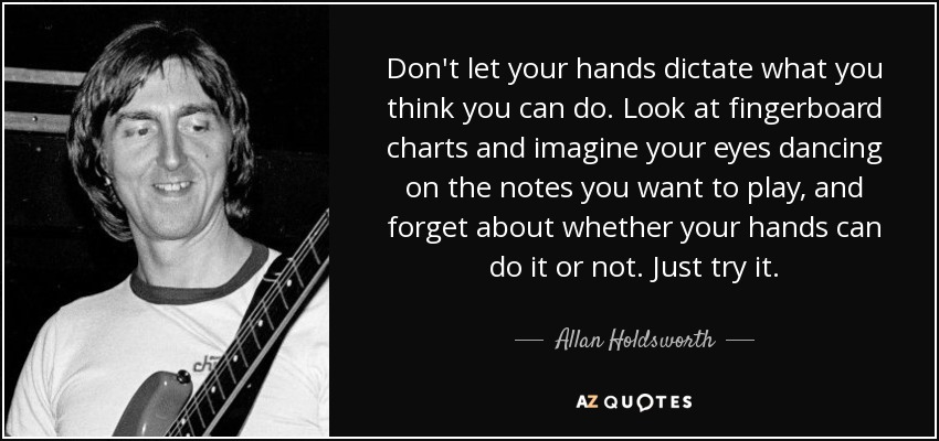 Don't let your hands dictate what you think you can do. Look at fingerboard charts and imagine your eyes dancing on the notes you want to play, and forget about whether your hands can do it or not. Just try it. - Allan Holdsworth