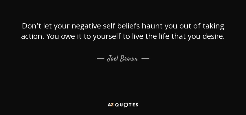 Don't let your negative self beliefs haunt you out of taking action. You owe it to yourself to live the life that you desire. - Joel Brown