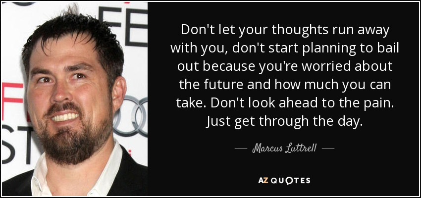 Don't let your thoughts run away with you, don't start planning to bail out because you're worried about the future and how much you can take. Don't look ahead to the pain. Just get through the day. - Marcus Luttrell