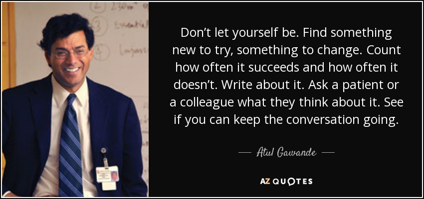 Don't let yourself be. Find something new to try, something to change. Count how often it succeeds and how often it doesn't. Write about it. Ask a patient or a colleague what they think about it. See if you can keep the conversation going. - Atul Gawande
