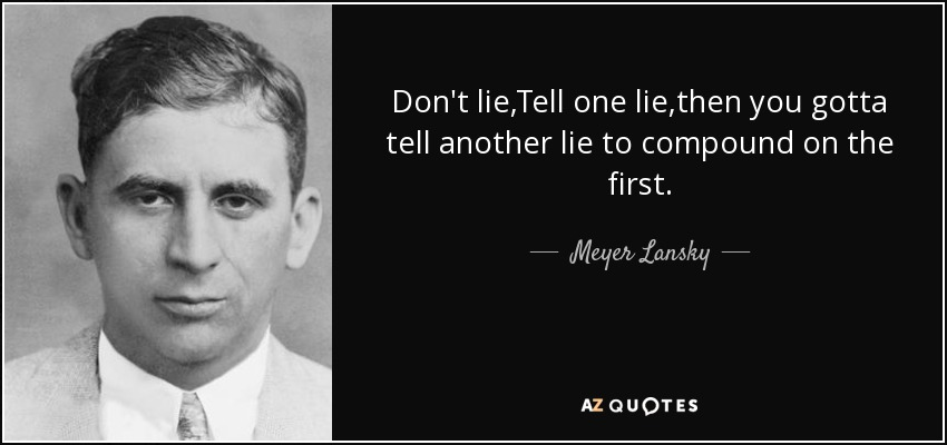Don't lie,Tell one lie,then you gotta tell another lie to compound on the first. - Meyer Lansky