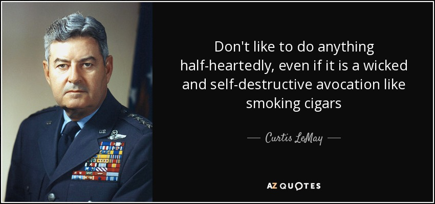 Don't like to do anything half-heartedly, even if it is a wicked and self-destructive avocation like smoking cigars - Curtis LeMay