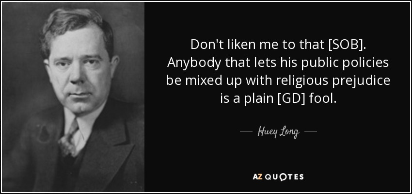 Don't liken me to that [SOB]. Anybody that lets his public policies be mixed up with religious prejudice is a plain [GD] fool. - Huey Long