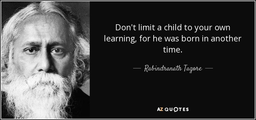 Don't limit a child to your own learning, for he was born in another time. - Rabindranath Tagore