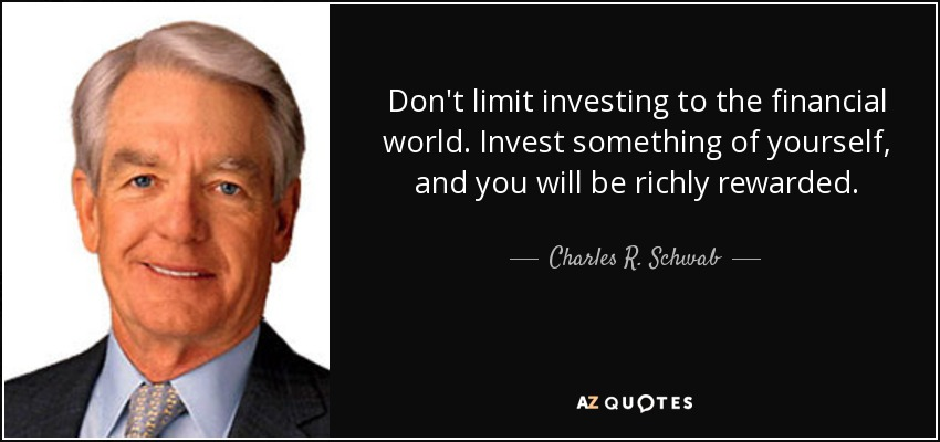 Don't limit investing to the financial world. Invest something of yourself, and you will be richly rewarded. - Charles R. Schwab