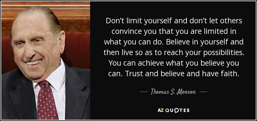 Don't limit yourself and don't let others convince you that you are limited in what you can do. Believe in yourself and then live so as to reach your possibilities. You can achieve what you believe you can. Trust and believe and have faith. - Thomas S. Monson