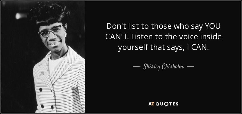 Don't list to those who say YOU CAN'T. Listen to the voice inside yourself that says, I CAN. - Shirley Chisholm