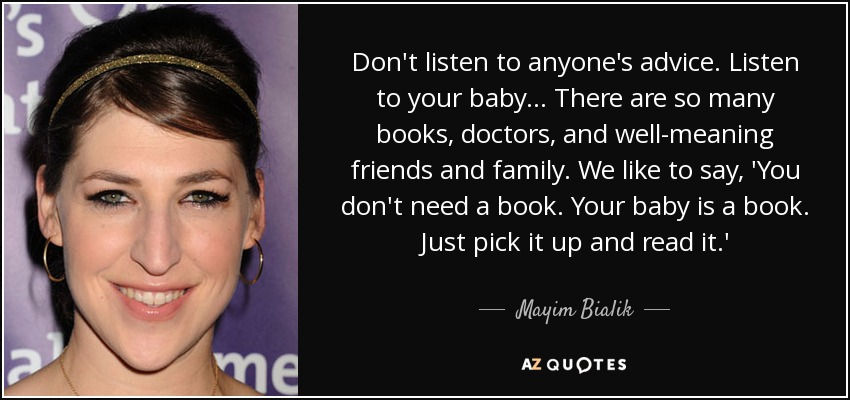Don't listen to anyone's advice. Listen to your baby ... There are so many books, doctors, and well-meaning friends and family. We like to say, 'You don't need a book. Your baby is a book. Just pick it up and read it.' - Mayim Bialik