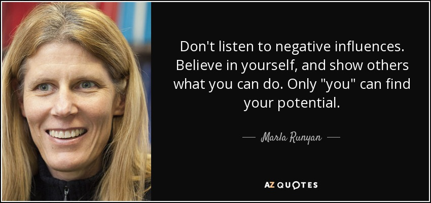 Don't listen to negative influences. Believe in yourself, and show others what you can do. Only